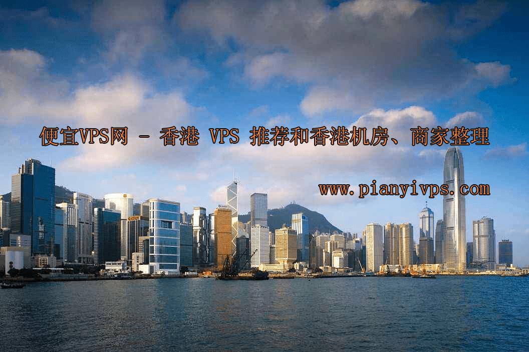 最好用的香港 VPS 推荐和香港机房、商家整理